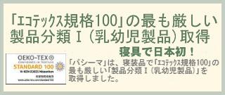 「エコテックス規格100」の最も厳しい製品分類Ⅰ(乳幼児製品)取得 「パシーマ」は、寝装品で「エコテックス規格100」の最も厳しい「製品分類Ⅰ(乳幼児製品)」を取得しました。